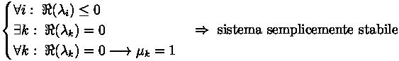 \begin{cases} \forall i : \; \Re{\left( \lambda_i \right)} \leq 0 \\ \exists k : \; \Re{\left( \lambda_k \right)} = 0 \\ \forall k : \; \Re{\left( \lambda_k \right)} = 0 \longrightarrow \mu_k = 1 \end{cases} \Rightarrow \text{ sistema semplicemente stabile}