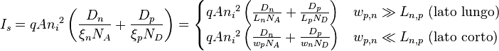 I_s = qA {n_i}^2 \left( \frac{D_n}{\xi_n N_A} + \frac{D_p}{\xi_p N_D} \right) = \begin{cases} qA {n_i}^2 \left( \frac{D_n}{L_n N_A} + \frac{D_p}{L_p N_D} \right) & w_{p,n} \gg L_{n,p} \text{ (lato lungo)} \\ qA {n_i}^2 \left( \frac{D_n}{w_p N_A} + \frac{D_p}{w_n N_D} \right) & w_{p,n} \ll L_{n,p} \text{ (lato corto)} \end{cases}