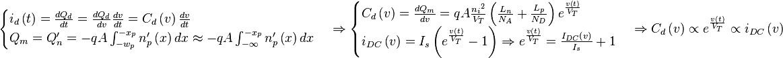 \begin{cases} i_d \left( t \right) = \frac{dQ_d}{dt} = \frac{dQ_d}{dv} \frac{dv}{dt} = C_d \left( v \right) \frac{dv}{dt} \\ Q_m = Q_n' = -qA \int_{-w_p}^{-x_p} n_p' \left( x \right) dx \approx -qA \int_{- \infty}^{- x_p} n_p' \left( x \right) dx \end{cases} \Rightarrow \begin{cases} C_d \left( v \right) = \frac{dQ_m}{dv} = qA \frac{{n_i}^2}{V_T} \left( \frac{L_n}{N_A} + \frac{L_p}{N_D} \right) e^{\frac{v \left( t \right)}{V_T}} \\ i_{DC} \left( v \right) = I_s \left( e^{\frac{v \left( t \right)}{V_T}} -1 \right) \Rightarrow e^{\frac{v \left( t \right)}{V_T}} = \frac{I_{DC} \left( v \right)}{I_s} +1 \end{cases} \Rightarrow C_d \left( v \right) \propto e^{\frac{v \left( t \right)}{V_T}} \propto i_{DC} \left( v \right)