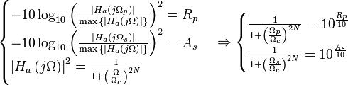 \begin{cases} -10 \log_{10}{{ \left( \frac{\left  H_a \left( j \Omega_p \right) \right }{\max{ \left\{ \left  H_a \left( j \Omega \right) \right  \right\} }} \right)}^2} = R_p \\-10 \log_{10}{{ \left( \frac{\left  H_a \left( j \Omega_s \right) \right }{\max{ \left\{ \left  H_a \left( j \Omega \right) \right  \right\} }} \right)}^2} = A_s \\{\left  H_a \left( j \Omega \right) \right }^2 = \frac{1}{1+ {\left( \frac{\Omega}{\Omega_c} \right)}^{2N}} \end{cases} \Rightarrow \begin{cases} \frac{1}{1+ {\left( \frac{\Omega_p}{\Omega_c} \right)}^{2N}} = {10}^{\frac{R_p}{10}} \\ \frac{1}{1+ {\left( \frac{\Omega_s}{\Omega_c} \right)}^{2N}} = {10}^{\frac{A_s}{10}} \end{cases}