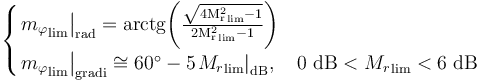 \begin{cases} {\left. {m_\varphi}_{\text{lim}} \right|}_{\text{rad}} = \rm{arctg}{\left( \frac{\sqrt{4 {M_r^2}_{\text{lim}} -1}}{2 {M_r^2}_{\text{lim}} -1} \right)} \\ {\left. {m_\varphi}_{\text{lim}} \right|}_{\text{gradi}} \cong 60^\circ - 5 {\left. {M_r}_{\text{lim}} \right|}_{\text{dB}} , \quad 0 \text{ dB} < {M_r}_{\text{lim}} < 6 \text{ dB} \end{cases}