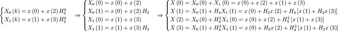 \begin{cases} X_0 \left( k \right) = x \left( 0 \right) + x \left( 2 \right) H_2^k \\ X_1 \left( k \right) = x \left( 1 \right)  + x \left( 3 \right) H_2^k \end{cases} \Rightarrow \begin{cases} X_0 \left( 0 \right) = x \left( 0 \right) + x \left( 2 \right) \\ X_0 \left( 1 \right) = x \left( 0 \right) + x \left( 2 \right) H_2 \\ X_1 \left( 0 \right) = x \left( 1 \right) + x \left( 3 \right) \\ X_1 \left( 1 \right) = x \left( 1 \right) + x \left( 3 \right) H_2 \end{cases} \Rightarrow \begin{cases} X \left( 0 \right) = X_0 \left( 0 \right) + X_1 \left( 0 \right) = x \left( 0 \right) + x \left( 2 \right) + x \left( 1 \right) + x \left( 3 \right) \\ X \left( 1 \right) = X_0 \left( 1 \right) + H_4 X_1 \left( 1 \right) = x \left( 0 \right) + H_2 x \left( 2 \right) + H_4 \left[ x \left( 1 \right) + H_2 x \left( 3 \right) \right] \\ X \left( 2 \right) = X_0 \left( 0 \right) + H_4^2 X_1 \left( 0 \right) = x \left( 0 \right) + x \left( 2 \right) + H_4^2 \left[ x \left( 1 \right) + x \left( 3 \right) \right] \\ X \left( 3 \right) = X_0 \left( 1 \right) + H_4^3 X_1 \left( 1 \right) = x \left( 0 \right) + H_2 x \left( 2 \right) + H_4^3 \left[ x \left( 1 \right) + H_2  x \left( 3 \right) \right] \end{cases}