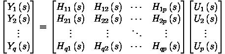 \begin{bmatrix} Y_1 \left( s \right) \\ Y_2 \left( s \right) \\ \vdots \\ Y_q \left( s \right)  \end{bmatrix} = \begin{bmatrix} H_{11} \left( s \right) & H_{12} \left( s \right) & \cdots & H_{1p} \left( s \right) \\ H_{21} \left( s \right) & H_{22} \left( s \right) & \cdots & H_{2p} \left( s \right) \\ \vdots & \vdots & \ddots & \vdots \\ H_{q1} \left( s \right) & H_{q2} \left( s \right) & \cdots & H_{qp} \left( s \right) \end{bmatrix} \begin{bmatrix} U_1 \left( s \right) \\ U_2 \left( s \right) \\ \vdots \\ U_p \left( s \right) \end{bmatrix}
