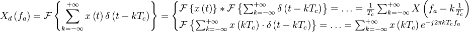 X_d \left( f_a \right) = \mathcal{F} \left\{ \sum_{k = - \infty}^{+ \infty}  x \left( t \right) \delta \left( t - k T_c \right) \right\} = \begin{cases} \mathcal {F} \left\{ x \left( t \right) \right\} * \mathcal{F} \left\{ \sum_{k = - \infty}^{+ \infty} \delta \left( t - k T_c \right) \right\} = \ldots = \frac{1}{T_c} \sum_{k = - \infty}^{+ \infty} X \left( f_a - k \frac{1}{T_c} \right) \\ \mathcal{F} \left\{ \sum_{k = - \infty}^{+ \infty}  x \left( k T_c \right) \cdot \delta \left( t - k T_c \right) \right\} = \ldots = \sum_{k = - \infty}^{+ \infty} x \left( k T_c \right) e^{-j 2 \pi k T_c f_a} \end{cases}