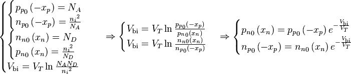 \begin{cases} \begin{cases} {p_p}_0 \left( -x_p \right) = N_A \\{n_p}_0 \left( -x_p \right) = \frac{{n_i}^2}{N_A} \end{cases} \\\begin{cases} {n_n}_0 \left( x_n \right) = N_D \\{p_n}_0 \left( x_n \right) = \frac{{n_i}^2}{N_D} \end{cases} \\V_{\text{bi}} = V_T \ln{\frac{N_AN_D}{{n_i}^2}} \end{cases} \Rightarrow \begin{cases} V_{\text{bi}} = V_T \ln{\frac{{p_p}_0 \left( - x_p \right)}{{p_n}_0 \left( x_n \right)}} \\V_{\text{bi}} = V_T \ln{\frac{{n_n}_0 \left( x_n \right)}{{n_p}_0 \left( -x_p \right)}} \end{cases} \Rightarrow \begin{cases} {p_n}_0 \left( x_n \right) = {p_p}_0 \left( -x_p \right) e^{- \frac{V_{\text{bi}}}{V_T}} \\{n_p}_0 \left( -x_p \right) = {n_n}_0 \left( x_n \right) e^{- \frac{V_{\text{bi}}}{V_T}} \end{cases}