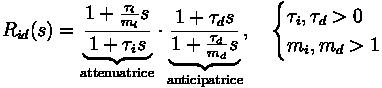 R_{id} (s) = \underbrace{\frac{1+ \frac{\tau_i}{m_i} s}{1+ \tau_i s}}_{\text{attenuatrice}} \cdot \underbrace{\frac{1+ \tau_d s}{1+ \frac{\tau_d}{m_d} s}}_{\text{anticipatrice}} , \quad \begin{cases} \tau_i , \tau_d > 0 \\ m_i , m_d > 1 \end{cases}