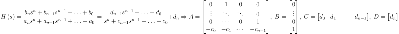 H \left( s \right) = \frac{b_n s^n + b_{n-1} s^{n-1} + \ldots + b_0}{a_n s^n + a_{n-1} s^{n-1} + \ldots + a_0} = \frac{d_{n-1} s^{n-1} + \ldots + d_0}{s^n + c_{n-1} s^{n-1} + \ldots + c_0}+ d_n \Rightarrow A = \begin{bmatrix} 0 & 1 & 0 & 0 \\ \vdots & \ddots & \ddots & 0 \\ 0 & \cdots & 0 & 1 \\ - c_0 & - c_1 & \cdots & - c_{n-1} \end{bmatrix} , \; B = \begin{bmatrix} 0 \\ \vdots \\ 0 \\ 1 \end{bmatrix} , \; C = \begin{bmatrix} d_0 & d_1 & \cdots & d_{n-1} \end{bmatrix} , \; D = \begin{bmatrix} d_n \end{bmatrix}