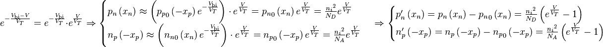 e^{- \frac{V_{\text{bi}} -V}{V_T}} = e^{- \frac{V_{\text{bi}}}{V_T}} \cdot e^{\frac{V}{V_T}} \Rightarrow \begin{cases} p_n \left( x_n \right) \approx \left( {p_p}_0 \left( -x_p \right) e^{- \frac{V_{\text{bi}}}{V_T}} \right) \cdot e^{\frac{V}{V_T}} = {p_n}_0 \left( x_n \right) e^{\frac{V}{V_T}} = \frac{{n_i}^2}{N_D} e^{\frac{V}{V_T}} \\ n_p \left( - x_p \right) \approx \left( {n_n}_0 \left( x_n \right) e^{- \frac{V_{\text{bi}}}{V_T}} \right) \cdot e^{\frac{V}{V_T}} = {n_p}_0 \left( -x_p \right) e^{\frac{V}{V_T}} = \frac{{n_i}^2}{N_A} e^{\frac{V}{V_T}} \end{cases} \Rightarrow \begin{cases} p_n' \left( x_n \right) = p_n \left( x_n \right) - {p_n}_0 \left( x_n \right) = \frac{{n_i}^2}{N_D} \left( e^{ \frac{V}{V_T}} - 1 \right) \\ n_p' \left( -x_p \right) = n_p \left( -x_p \right) - {n_p}_0 \left( -x_p \right) = \frac{{n_i}^2}{N_A} \left( e^{\frac{V}{V_T}} -1 \right) \end{cases}