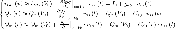 \begin{cases} i_{DC} \left( v \right) \approx i_{DC} \left( V_0 \right) + {\left. \frac{\partial i_{DC}}{\partial v} \right|}_{v=V_0} \cdot v_{ss} \left( t \right) = I_0 + {g_d}_0 \cdot v_{ss} \left( t \right) \\ Q_f \left( v \right) \approx Q_f \left( V_0 \right) + {\left. \frac{\partial Q_f}{\partial v} \right|}_{v=V_0} \cdot v_{ss} \left( t \right) = Q_f \left( V_0 \right) + {C_s}_0 \cdot v_{ss} \left( t \right) \\ Q_m \left( v \right) \approx Q_m \left( V_0 \right) + {\left. \frac{\partial Q_m}{\partial v} \right|}_{v=V_0} \cdot v_{ss} \left( t \right) = Q_m \left( V_0 \right) + {C_d}_0 \left( v \right) \cdot v_{ss} \left( t \right) \end{cases}