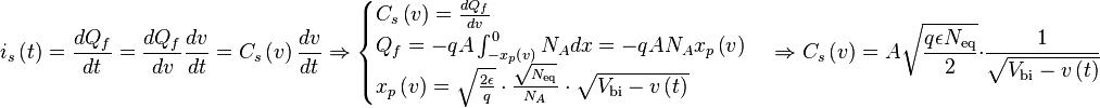 i_s \left( t \right) = \frac{dQ_f}{dt} = \frac{dQ_f}{dv} \frac{dv}{dt} = C_s \left( v \right) \frac{dv}{dt} \Rightarrow \begin{cases} C_s \left( v \right) = \frac{dQ_f}{dv} \\ Q_f = -qA \int_{-x_p \left( v \right)}^0 N_A dx = -q A N_A x_p \left( v \right) \\ x_p \left( v \right) = \sqrt{\frac{2 \epsilon}{q}} \cdot \frac{\sqrt{N_{\text{eq}}}}{N_A} \cdot \sqrt{V_{\text{bi}} - v \left( t \right)} \end{cases} \Rightarrow C_s \left( v \right) = A \sqrt{\frac{q \epsilon N_{\text{eq}}}{2}} \cdot \frac{1}{\sqrt{V_{\text{bi}} - v \left( t \right)}}