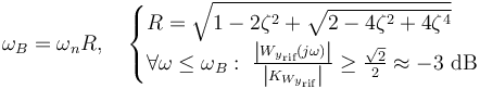 \omega_B = \omega_n R , \quad \begin{cases} R = \sqrt{1-2 \zeta^2 + \sqrt{2-4 \zeta^2 + 4 \zeta^4}} \\ \forall \omega \leq \omega_B : \; \frac{\left| {W_y}_{\text{rif}} ( j \omega ) \right|}{\left| K_{ {W_y}_{\text{rif}}} \right|} \geq \frac{\sqrt{2}}{2} \approx -3 \text{ dB} \end{cases}