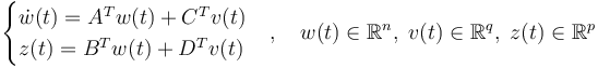 \begin{cases} \dot w (t) = A^T w (t) + C^T v (t) \\ z (t) = B^T w (t) + D^T v (t) \end{cases} , \quad w (t) \in \R^n , \; v (t) \in \R^q, \; z(t) \in \R^p