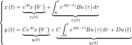 \begin{cases} x \left( t \right) = \underbrace{e^{At} x \left( 0^- \right)}_{x_\ell \left( t \right)} + \underbrace{\int_0^t e^{A \left( t - \tau \right)} B u \left( \tau \right) d \tau}_{x_f \left( t \right)} \\y \left( t \right) = \underbrace{C e^{At} x \left( 0^- \right)}_{y_\ell \left( t \right)} + \underbrace{C \int_0^t e^{A \left( t - \tau \right)} B u \left( \tau \right) d \tau + D u \left( t \right)}_{y_f \left( t \right)} \end{cases}