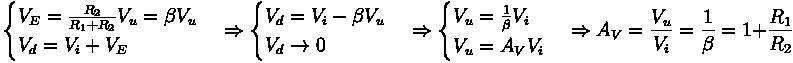 \begin{cases} V_E = \frac{R_2}{R_1 + R_2} V_u = \beta V_u \\ V_d = V_i + V_E \end{cases} \Rightarrow \begin{cases} V_d = V_i - \beta V_u \\ V_d \rightarrow 0 \end{cases} \Rightarrow \begin{cases} V_u = \frac{1}{\beta} V_i \\ V_u = A_V V_i \end{cases} \Rightarrow A_V = \frac{V_u}{V_i} = \frac{1}{\beta} = 1 + \frac{R_1}{R_2}