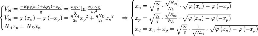 \begin{cases} V_{\text{bi}} = \frac{- {E_F}_i \left( x_n \right) + {E_F}_i \left( -x_p \right)}{q} = \frac{k_B T}{q} \ln{\frac{N_AN_D}{{n_i}^2}} \\V_{\text{bi}} = \varphi \left( x_n \right) - \varphi \left( - x_p \right) = \frac{qN_A}{2 \epsilon} {x_p}^2 + \frac{qN_D}{2 \epsilon} {x_n}^2 \\N_A x_p = N_D x_n \end{cases} \Rightarrow \begin{cases} x_n = \sqrt{\frac{2 \epsilon}{q}} \cdot \frac{\sqrt{N_{\text{eq}}}}{N_D} \cdot \sqrt{\varphi \left( x_n \right) - \varphi \left( -x_p \right)} \\x_p = \sqrt{\frac{2 \epsilon}{q}} \cdot \frac{\sqrt{N_{\text{eq}}}}{N_A} \cdot \sqrt{\varphi \left( x_n \right) - \varphi \left( -x_p \right)} \\x_d = x_n + x_p = \sqrt{\frac{2 \epsilon}{q}} \cdot \frac{1}{\sqrt{N_{\text{eq}}}} \cdot \sqrt{\varphi \left( x_n \right) - \varphi \left( -x_p \right)} \end{cases}