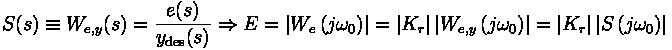S(s) \equiv W_{e,y} (s) = \frac{e(s)}{y_{\text{des}} (s)} \Rightarrow E = \left| W_e \left( j \omega_0 \right) \right| = \left| K_r \right| \left| W_{e,y} \left( j \omega_0 \right) \right| = \left| K_r \right| \left| S \left( j \omega_0 \right) \right|