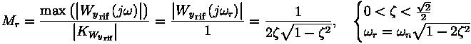 M_r = \frac{ \max{ \left( \left| {W_y}_{\text{rif}} \left( j \omega \right) \right| \right)}}{\left| K_{ {W_y}_{\text{rif}}} \right|} = \frac{\left| {W_y}_{\text{rif}} \left( j \omega_r \right) \right|}{1} = \frac{1}{2 \zeta \sqrt{1- \zeta^2}} , \quad \begin{cases} 0 < \zeta < \frac{\sqrt{2}}{2} \ \omega_r = \omega_n \sqrt{1- 2 \zeta^2} \end{cases}