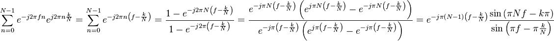 \sum_{n = 0}^{N - 1} e^{-j2 \pi f n} e^{j2 \pi n \frac{k}{N}} = \sum_{n = 0}^{N-1} e^{-j2 \pi n \left( f - \frac{k}{N} \right)} = \frac{1 - e^{-j2 \pi N \left( f - \frac{k}{N} \right)}}{1 - e^{-j2 \pi \left( f - \frac{k}{N} \right)}} = \frac{e^{-j \pi N \left( f - \frac{k}{N} \right)} \left( e^{j \pi N \left( f - \frac{k}{N} \right) } - e^{-j \pi N \left( f - \frac{k}{N} \right)} \right)}{e^{-j \pi  \left( f - \frac{k}{N} \right)} \left( e^{j \pi  \left( f - \frac{k}{N} \right) } - e^{-j \pi  \left( f - \frac{k}{N} \right)} \right)} = e^{-j \pi \left( N - 1 \right) \left( f - \frac{k}{N} \right)} \frac{\sin{\left( \pi N f - k \pi \right)}}{\sin{\left( \pi f - \pi \frac{k}{N} \right)}}