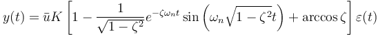 y (t) = \bar u K \left[ 1- \frac{1}{\sqrt{1- \zeta^2}} e^{- \zeta \omega_n t} \sin{\left( \omega_n \sqrt{1- \zeta^2} t \right)} + \arccos{\zeta} \right] \varepsilon (t)