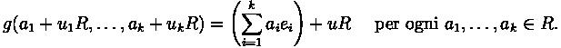 g(a_1+u_1R,\ldots ,a_k+u_kR)= \left( \sum_{i=1}^k a_i e_i \right) + uR \quad\mbox{ per ogni }a_1,\ldots,a_k\in R.