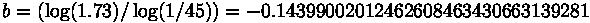 b = (\log(1.73) / \log(1/45)) = -0.14399002012462608463430663139281